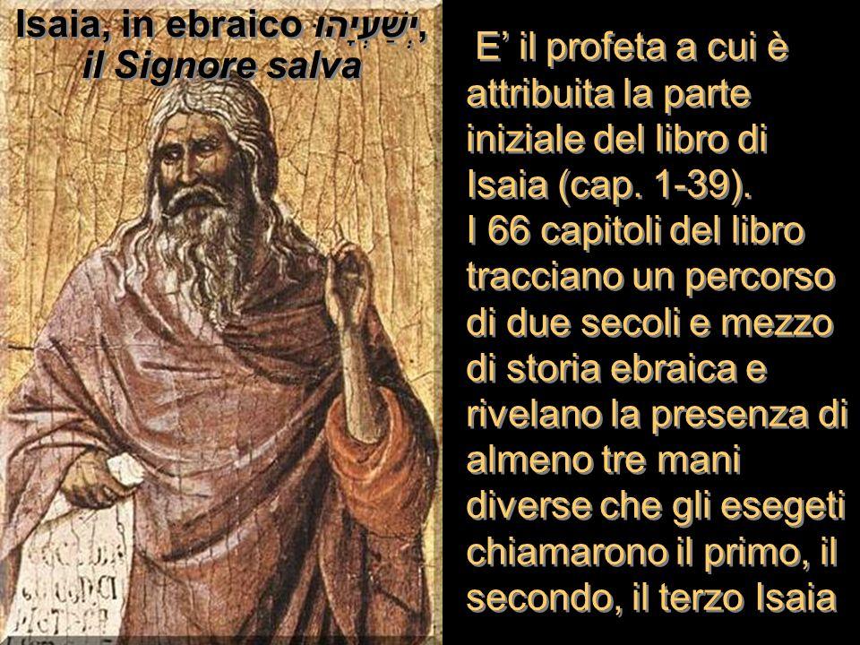 E il profeta a cui è attribuita la parte iniziale del libro di Isaia (cap. 1-39). I 66 capitoli del libro tracciano un percorso di due secoli e mezzo