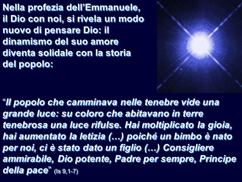 Nella profezia dellEmmanuele, il Dio con noi, si rivela un modo nuovo di pensare Dio: il dinamismo del suo amore diventa solidale con la storia del po