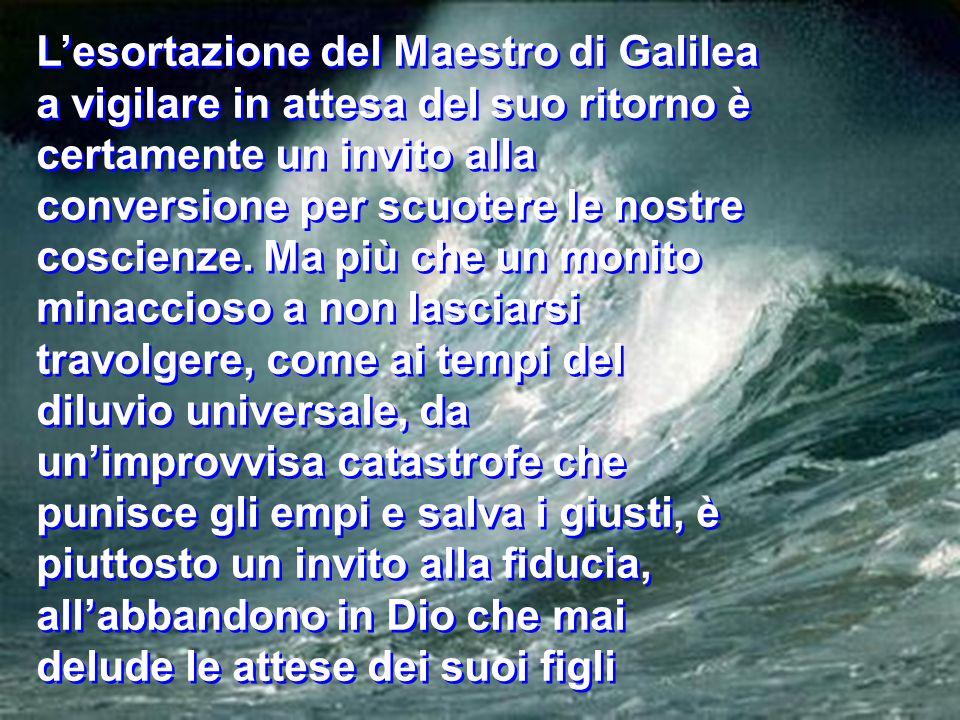 Lesortazione del Maestro di Galilea a vigilare in attesa del suo ritorno è certamente un invito alla conversione per scuotere le nostre coscienze. Ma
