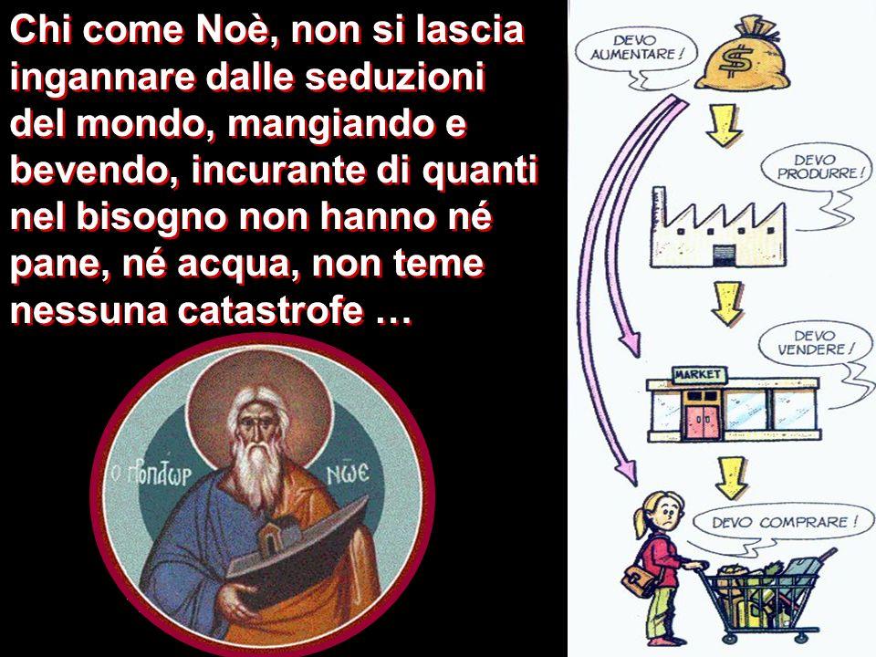 Chi come Noè, non si lascia ingannare dalle seduzioni del mondo, mangiando e bevendo, incurante di quanti nel bisogno non hanno né pane, né acqua, non