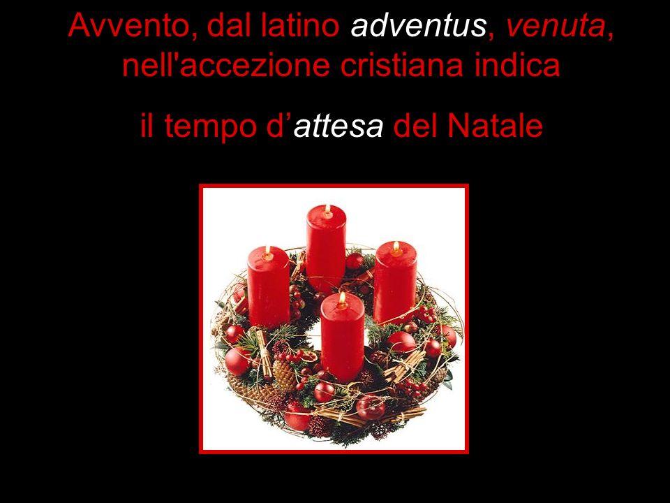 Avvento, dal latino adventus, venuta, nell'accezione cristiana indica il tempo dattesa del Natale