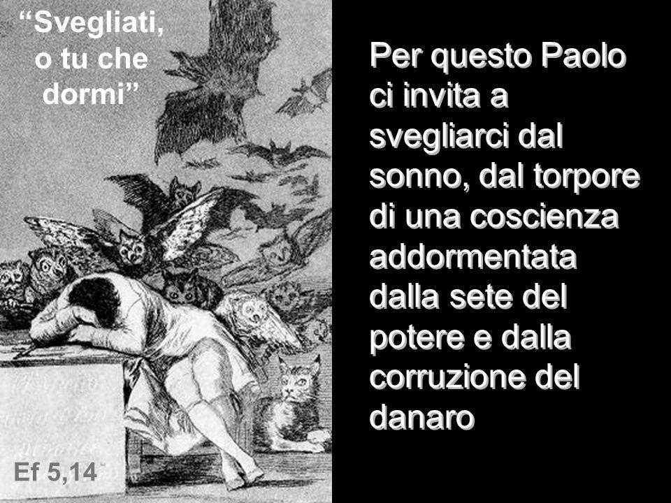 Ef 5,14 Svegliati, o tu che dormi Per questo Paolo ci invita a svegliarci dal sonno, dal torpore di una coscienza addormentata dalla sete del potere e