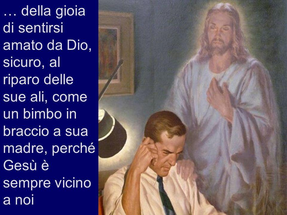 … della gioia di sentirsi amato da Dio, sicuro, al riparo delle sue ali, come un bimbo in braccio a sua madre, perché Gesù è sempre vicino a noi
