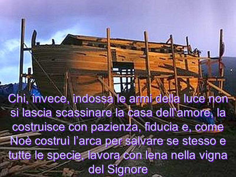 Chi, invece, indossa le armi della luce non si lascia scassinare la casa dellamore, la costruisce con pazienza, fiducia e, come Noè costruì larca per