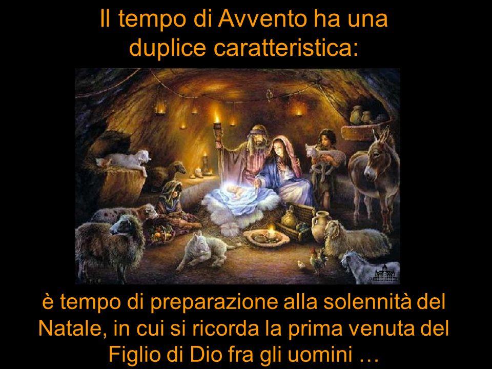 Il tempo di Avvento ha una duplice caratteristica: è tempo di preparazione alla solennità del Natale, in cui si ricorda la prima venuta del Figlio di