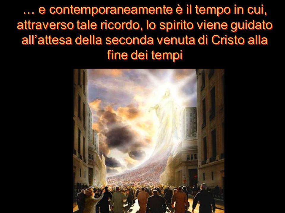 … e contemporaneamente è il tempo in cui, attraverso tale ricordo, lo spirito viene guidato allattesa della seconda venuta di Cristo alla fine dei tem
