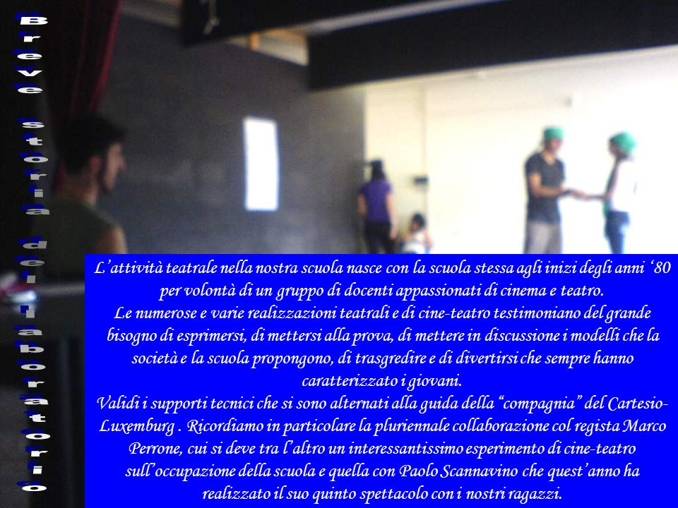 Lattività teatrale nella nostra scuola nasce con la scuola stessa agli inizi degli anni 80 per volontà di un gruppo di docenti appassionati di cinema e teatro.
