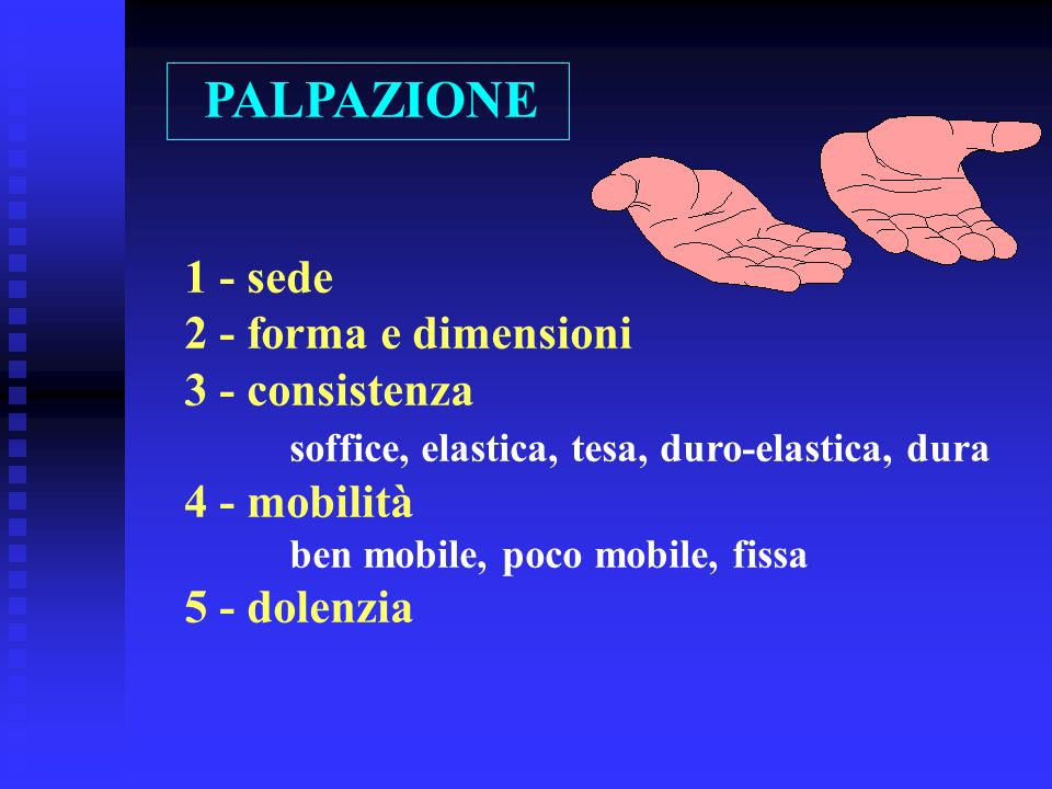 PALPAZIONE 1 - sede 2 - forma e dimensioni 3 - consistenza soffice, elastica, tesa, duro-elastica, dura 4 - mobilità ben mobile, poco mobile, fissa 5