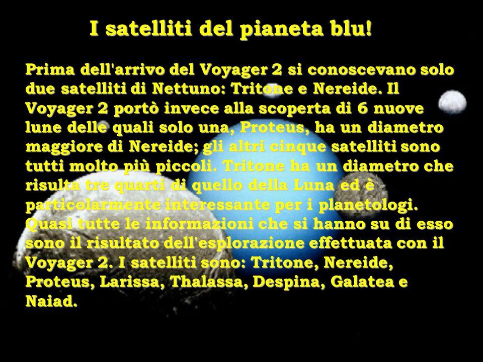 I satelliti del pianeta blu! Prima dell'arrivo del Voyager 2 si conoscevano solo due satelliti di Nettuno: Tritone e Nereide. Il Voyager 2 portò invec