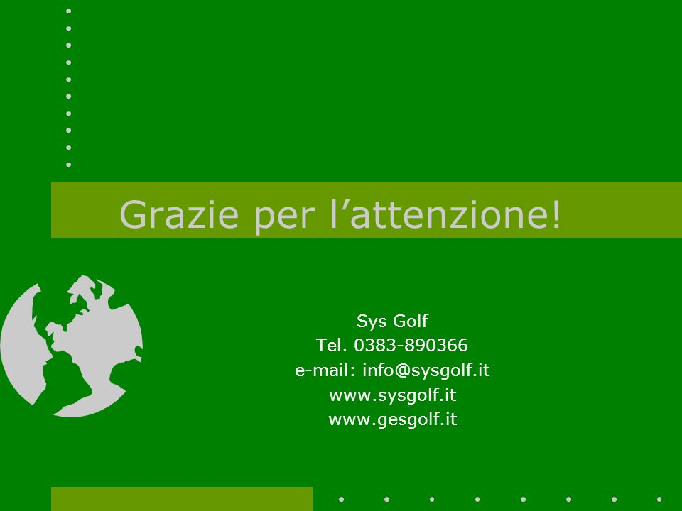 Grazie per lattenzione! Sys Golf Tel. 0383-890366 e-mail: info@sysgolf.it www.sysgolf.it www.gesgolf.it