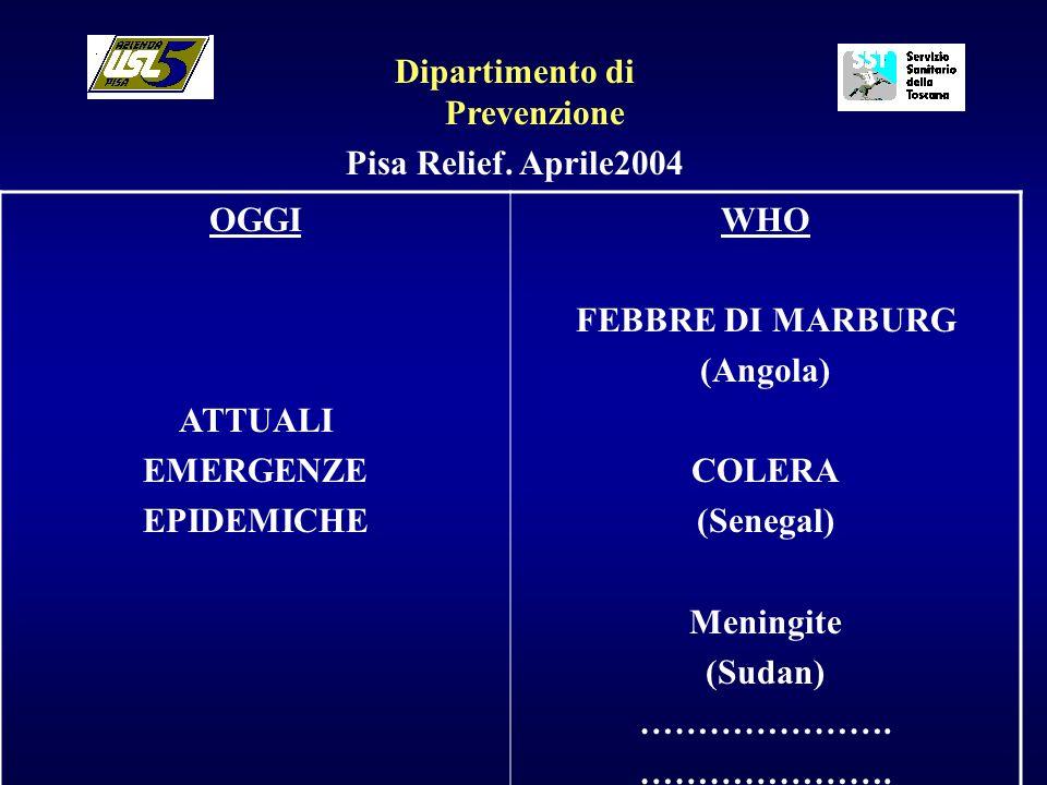 Dipartimento di Prevenzione Pisa Relief. Aprile2004 OGGI ATTUALI EMERGENZE EPIDEMICHE WHO FEBBRE DI MARBURG (Angola) COLERA (Senegal) Meningite (Sudan