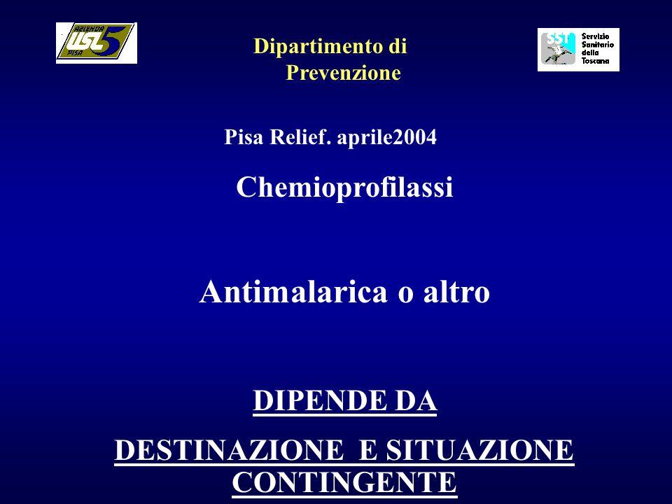 Dipartimento di Prevenzione Pisa Relief. aprile2004 Chemioprofilassi Antimalarica o altro DIPENDE DA DESTINAZIONE E SITUAZIONE CONTINGENTE
