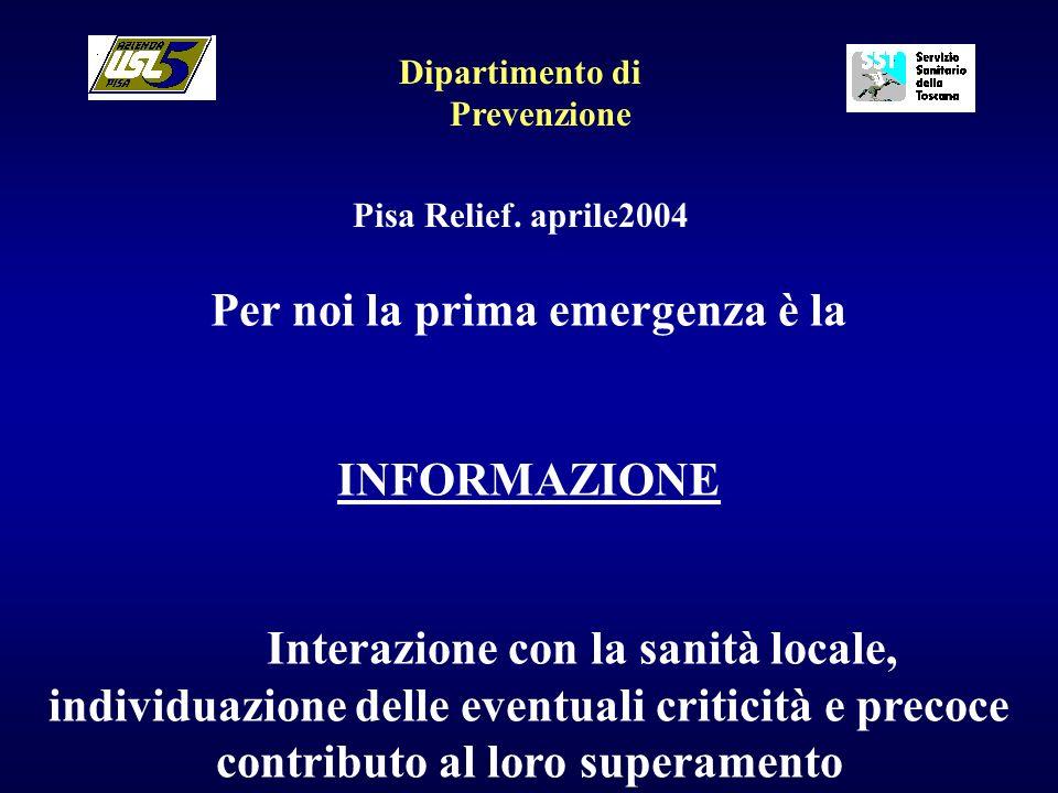 Dipartimento di Prevenzione Pisa Relief. aprile2004 Per noi la prima emergenza è la INFORMAZIONE Interazione con la sanità locale, individuazione dell