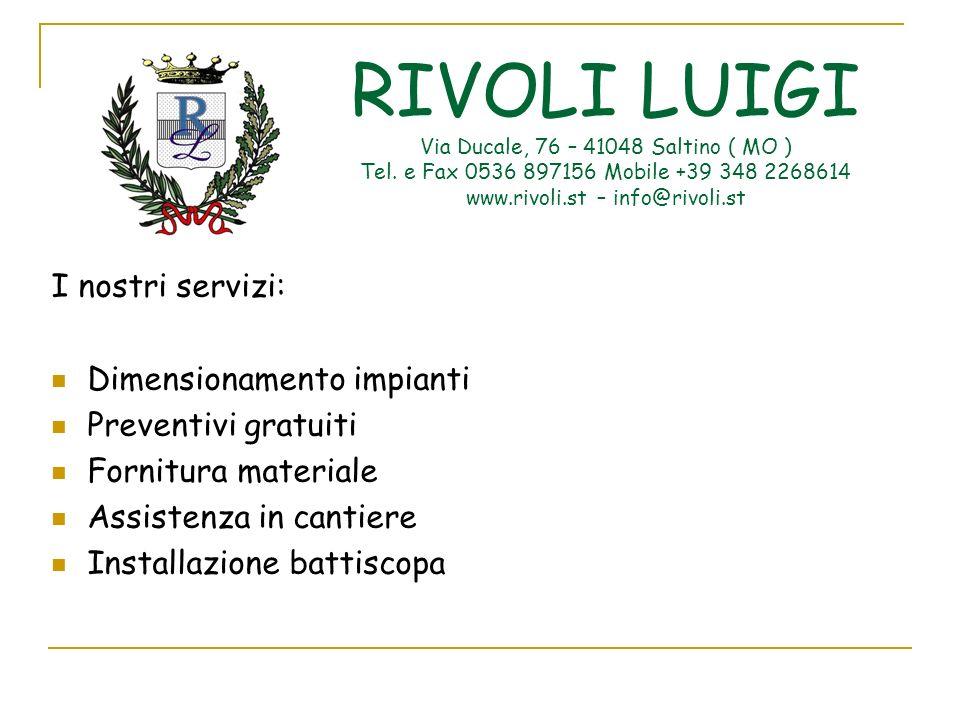 RIVOLI LUIGI Via Ducale, 76 – 41048 Saltino ( MO ) Tel. e Fax 0536 897156 Mobile +39 348 2268614 www.rivoli.st – info@rivoli.st I nostri servizi: Dime