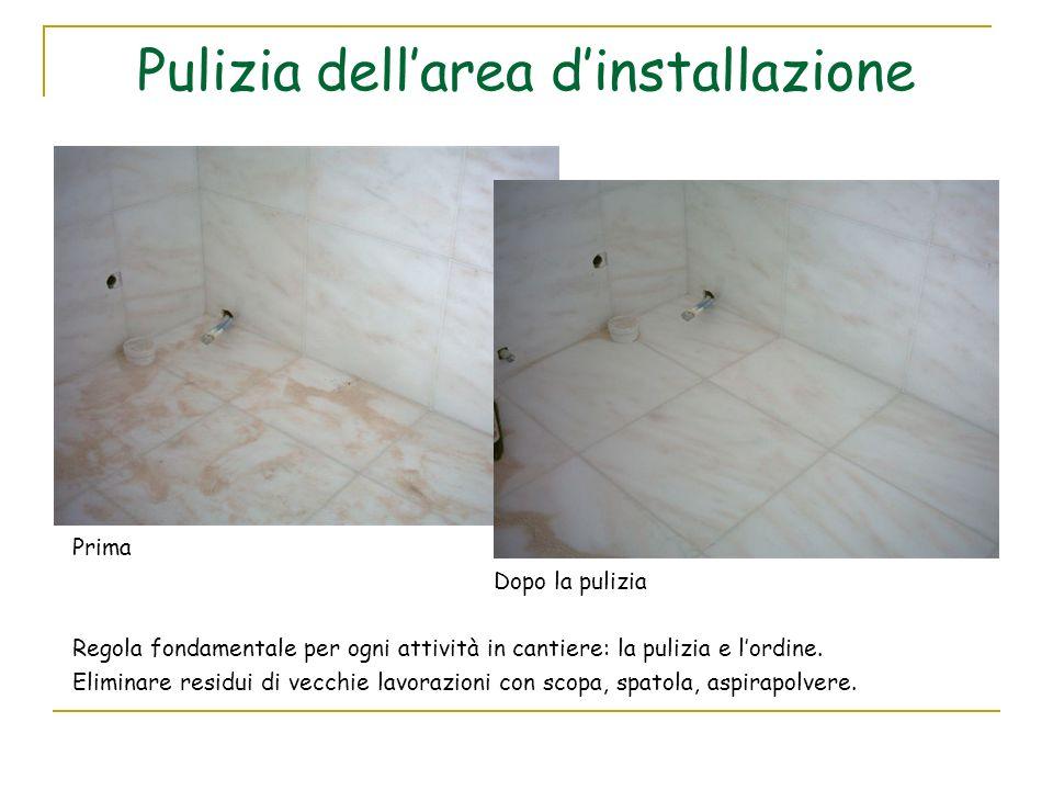 Pulizia dellarea dinstallazione Prima Dopo la pulizia Regola fondamentale per ogni attività in cantiere: la pulizia e lordine. Eliminare residui di ve