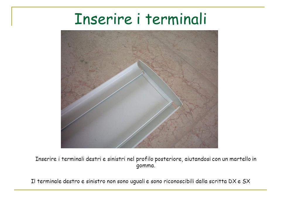 Inserire i terminali Inserire i terminali destri e sinistri nel profilo posteriore, aiutandosi con un martello in gomma. Il terminale destro e sinistr