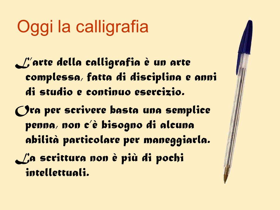 Oggi la calligrafia Larte della calligrafia è un arte complessa, fatta di disciplina e anni di studio e continuo esercizio. Ora per scrivere basta una