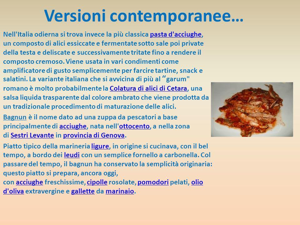 Versioni contemporanee… Nell'Italia odierna si trova invece la più classica pasta d'acciughe, un composto di alici essiccate e fermentate sotto sale p