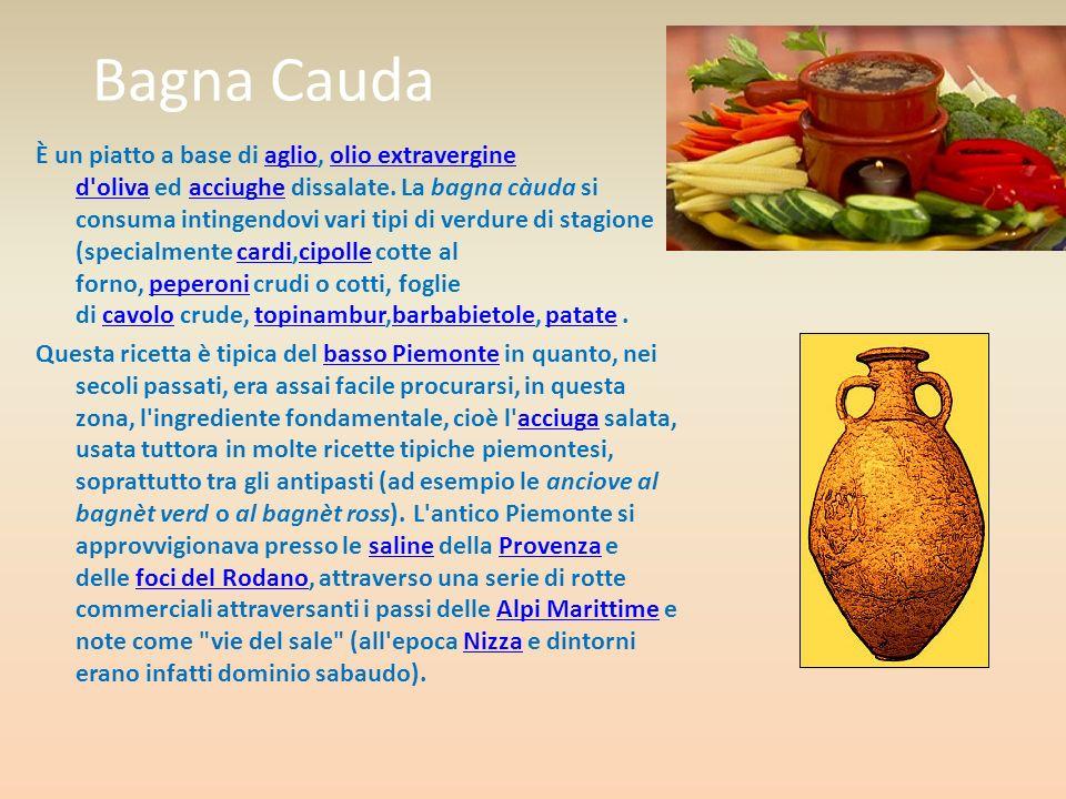 Bagna Cauda È un piatto a base di aglio, olio extravergine d'oliva ed acciughe dissalate. La bagna càuda si consuma intingendovi vari tipi di verdure