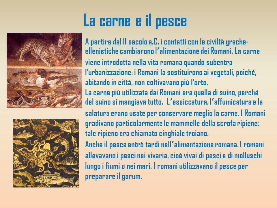 La carne e il pesce A partire dal II secolo a.C. i contatti con le civiltà greche- ellenistiche cambiarono lalimentazione dei Romani. La carne viene i