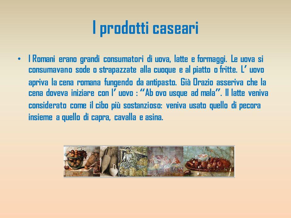 I prodotti caseari I Romani erano grandi consumatori di uova, latte e formaggi. Le uova si consumavano sode o strapazzate alla cuoque e al piatto o fr
