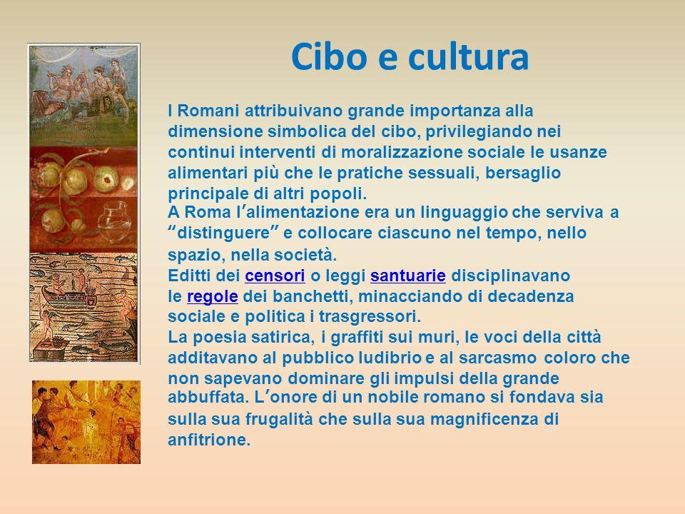Cibo e cultura I Romani attribuivano grande importanza alla dimensione simbolica del cibo, privilegiando nei continui interventi di moralizzazione soc