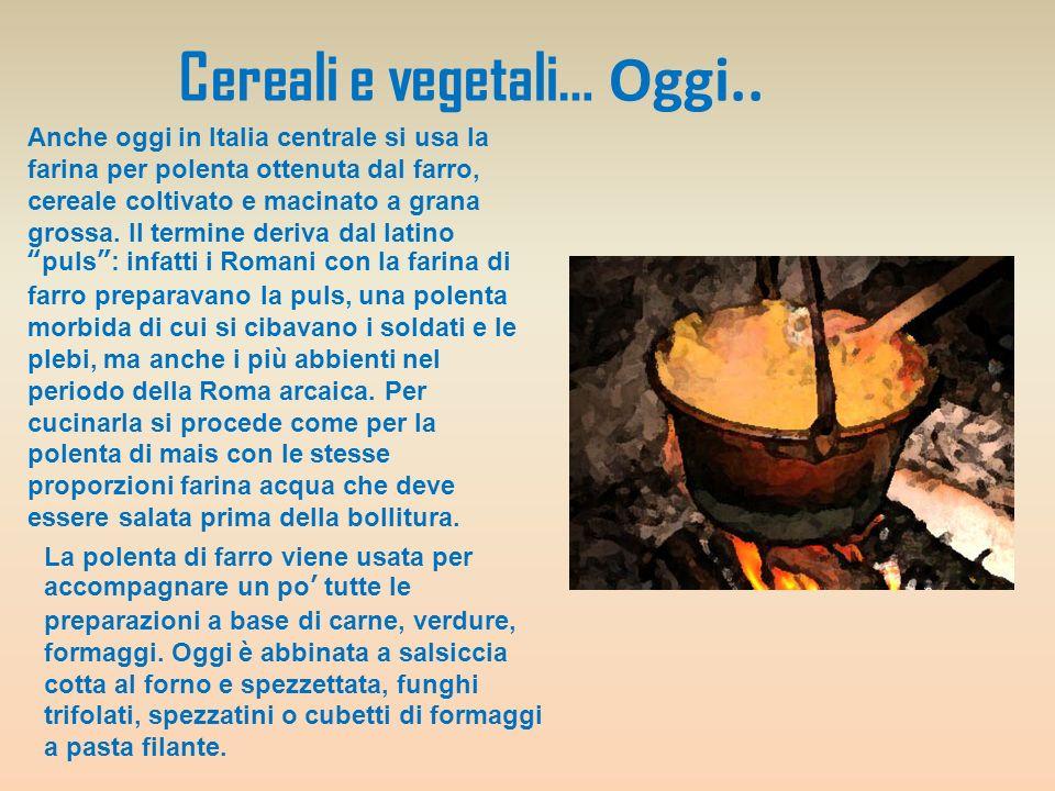 Cereali e vegetali… Oggi.. Anche oggi in Italia centrale si usa la farina per polenta ottenuta dal farro, cereale coltivato e macinato a grana grossa.
