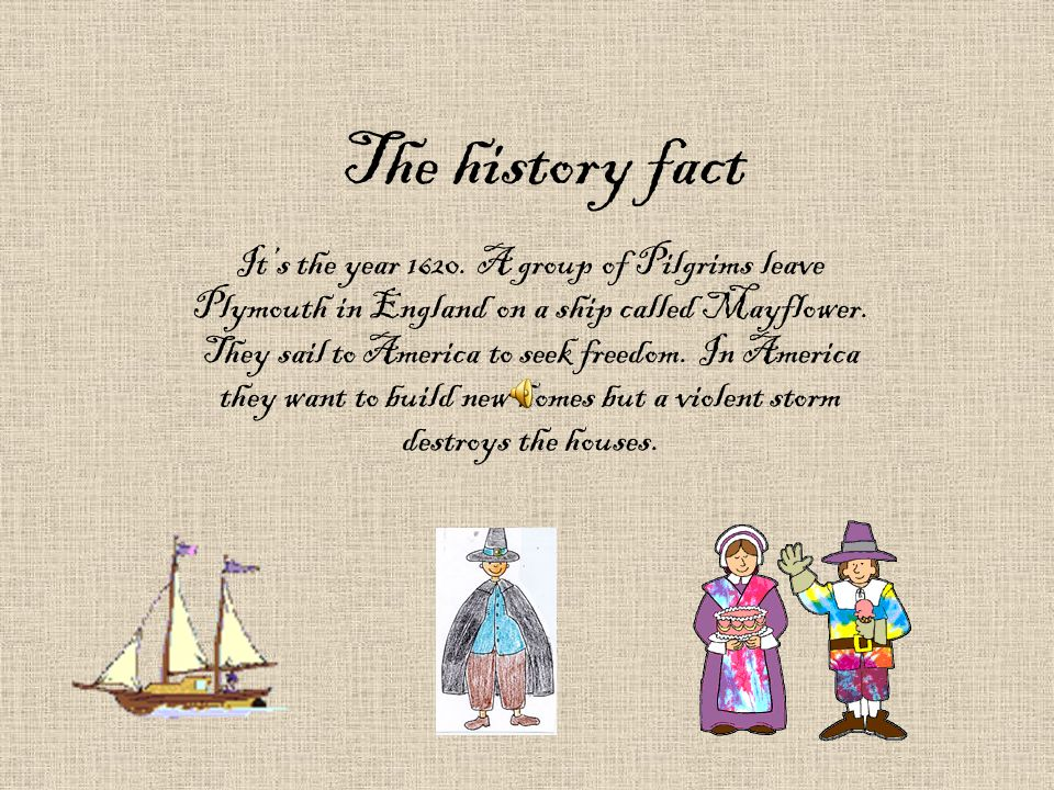 The history fact Its the year 1620. A group of Pilgrims leave Plymouth in England on a ship called Mayflower. They sail to America to seek freedom. In