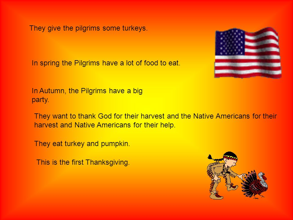 They give the pilgrims some turkeys. In spring the Pilgrims have a lot of food to eat. In Autumn, the Pilgrims have a big party. They want to thank Go