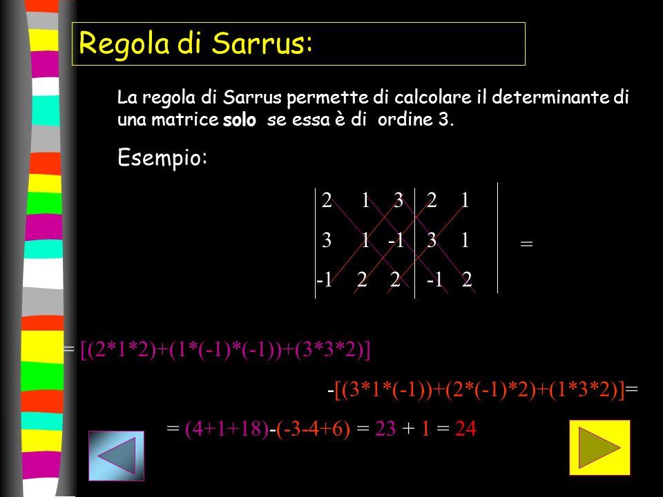 Regola di Sarrus: La regola di Sarrus permette di calcolare il determinante di una matrice solo se essa è di ordine 3. Esempio: = = [(2*1*2)+(1*(-1)*(