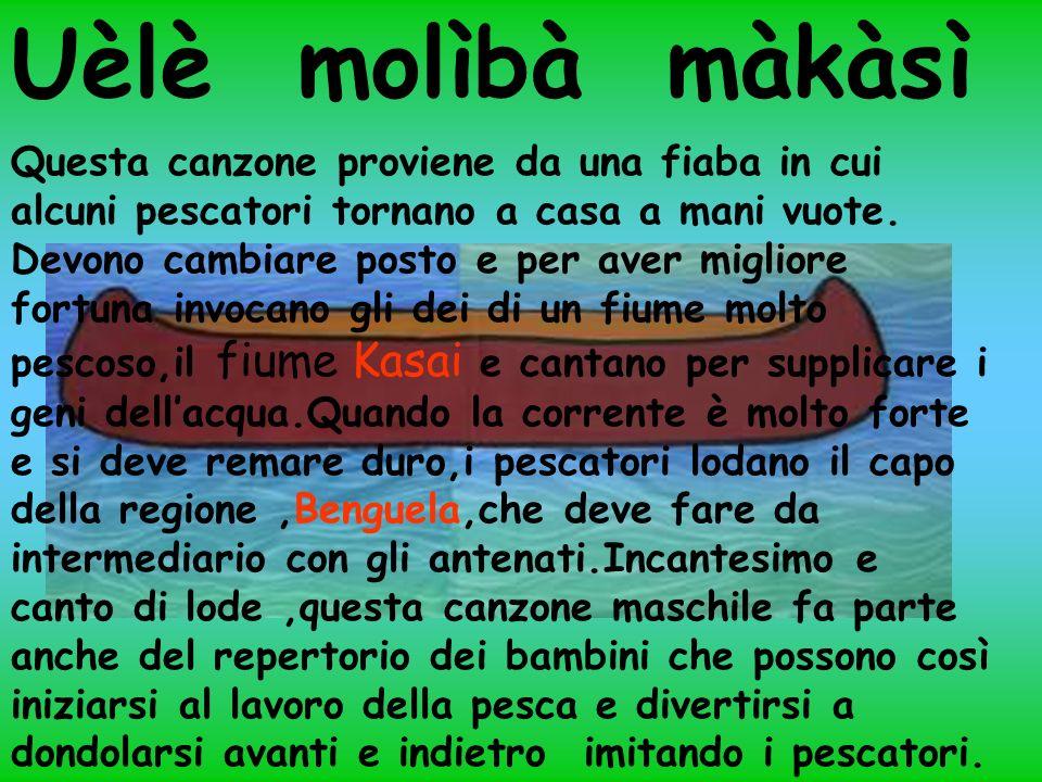 Uèlè molìbà màkàsì Questa canzone proviene da una fiaba in cui alcuni pescatori tornano a casa a mani vuote.