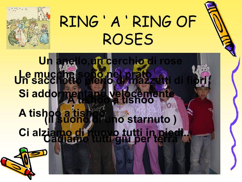 RING A RING OF ROSES Un anello,un cerchio di rose Un sacchetto pieno di mazzetti di fiori A tishoo a tishoo (il suono di uno starnuto ) Cadiamo tutti giù per terra Le mucche sono nel prato Si addormentano velocemente A tishoo a tishoo Ci alziamo di nuovo tutti in piedi..