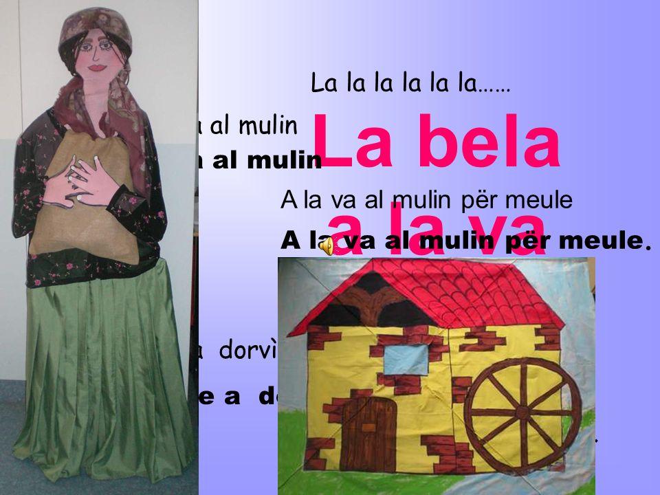 La bela a la va al mulin La la la la la la…… E la bela a la va al mulin E la bela la va al mulin A la va al mulin për meule A la va al mulin për meule.