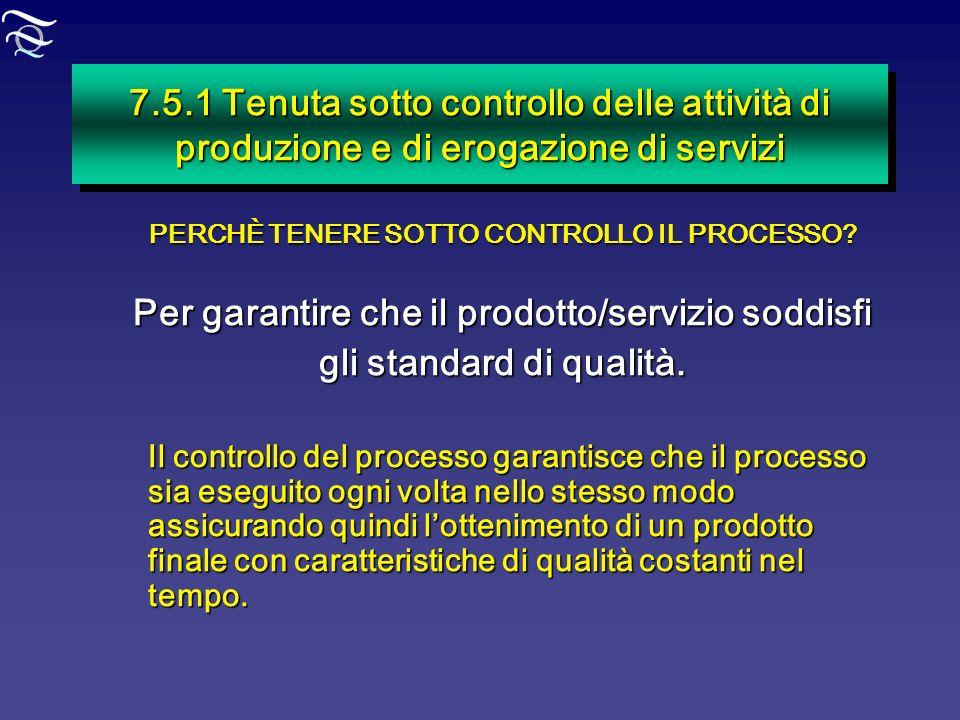 7.5.1 Tenuta sotto controllo delle attività di produzione e di erogazione di servizi PERCHÈ TENERE SOTTO CONTROLLO IL PROCESSO? Per garantire che il p