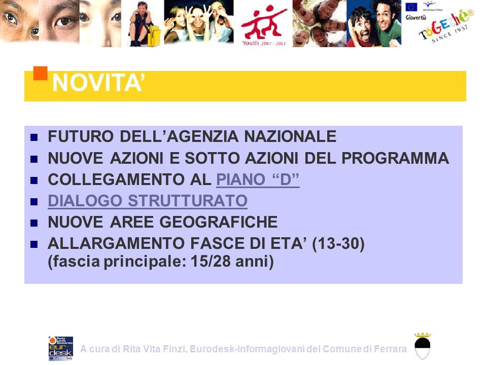FUTURO DELLAGENZIA NAZIONALE NUOVE AZIONI E SOTTO AZIONI DEL PROGRAMMA COLLEGAMENTO AL PIANO DPIANO D DIALOGO STRUTTURATO NUOVE AREE GEOGRAFICHE ALLARGAMENTO FASCE DI ETA (13-30) (fascia principale: 15/28 anni) NOVITA A cura di Rita Vita Finzi, Eurodesk-Informagiovani del Comune di Ferrara