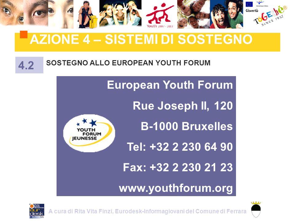AZIONE 4 – SISTEMI DI SOSTEGNO SOSTEGNO ALLO EUROPEAN YOUTH FORUM 4.2 European Youth Forum Rue Joseph II, 120 B-1000 Bruxelles Tel: +32 2 230 64 90 Fax: +32 2 230 21 23 www.youthforum.org A cura di Rita Vita Finzi, Eurodesk-Informagiovani del Comune di Ferrara