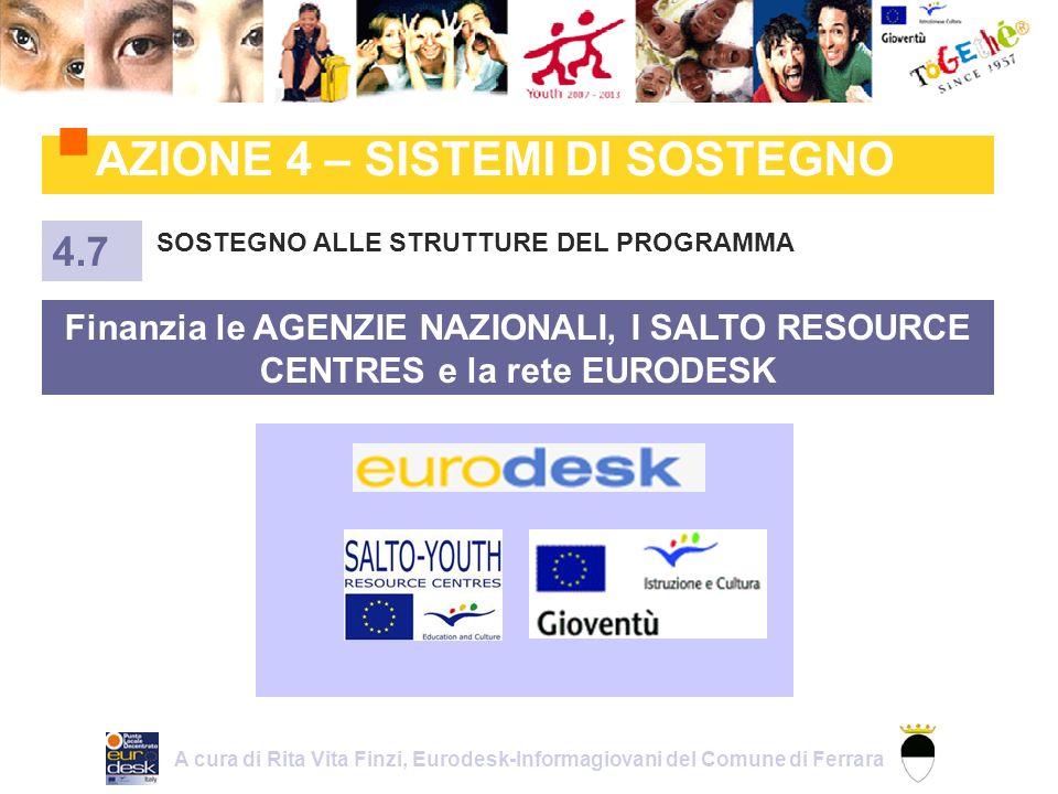AZIONE 4 – SISTEMI DI SOSTEGNO SOSTEGNO ALLE STRUTTURE DEL PROGRAMMA 4.7 Finanzia le AGENZIE NAZIONALI, I SALTO RESOURCE CENTRES e la rete EURODESK A cura di Rita Vita Finzi, Eurodesk-Informagiovani del Comune di Ferrara