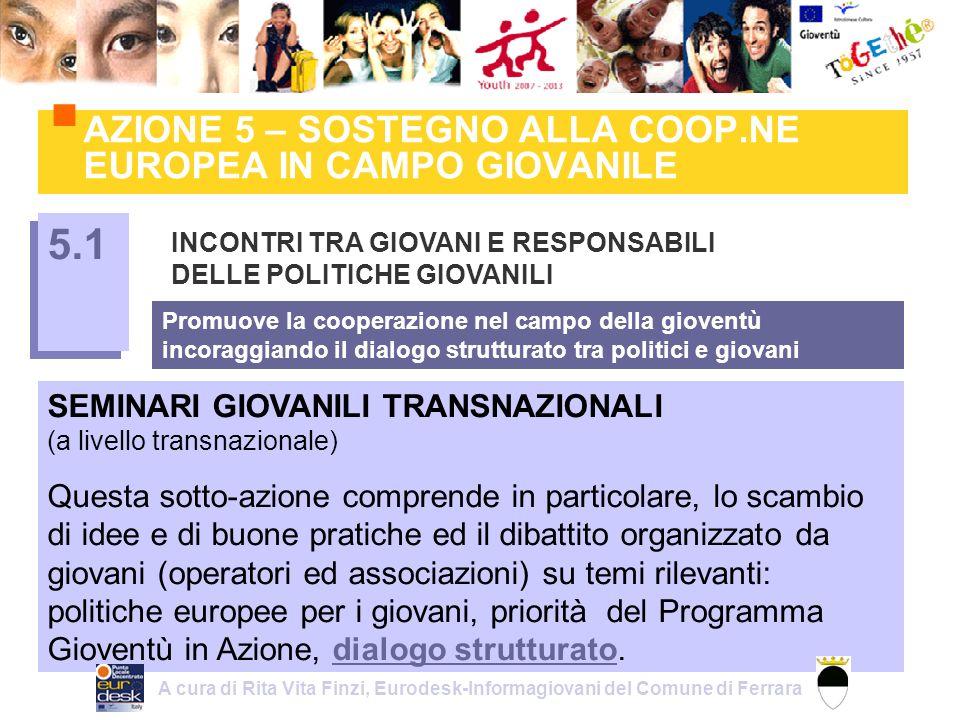 AZIONE 5 – SOSTEGNO ALLA COOP.NE EUROPEA IN CAMPO GIOVANILE INCONTRI TRA GIOVANI E RESPONSABILI DELLE POLITICHE GIOVANILI 5.1 Promuove la cooperazione nel campo della gioventù incoraggiando il dialogo strutturato tra politici e giovani SEMINARI GIOVANILI TRANSNAZIONALI (a livello transnazionale) Questa sotto-azione comprende in particolare, lo scambio di idee e di buone pratiche ed il dibattito organizzato da giovani (operatori ed associazioni) su temi rilevanti: politiche europee per i giovani, priorità del Programma Gioventù in Azione, dialogo strutturato.dialogo strutturato A cura di Rita Vita Finzi, Eurodesk-Informagiovani del Comune di Ferrara