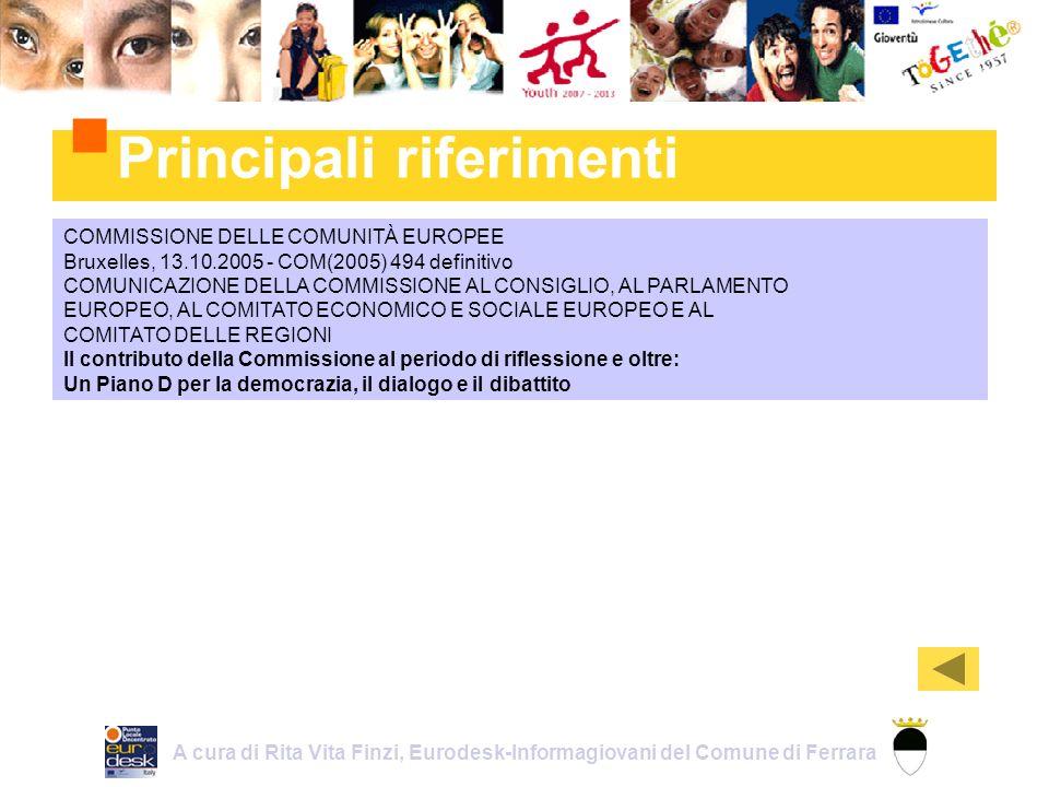 Principali riferimenti A cura di Rita Vita Finzi, Eurodesk-Informagiovani del Comune di Ferrara COMMISSIONE DELLE COMUNITÀ EUROPEE Bruxelles, 13.10.2005 - COM(2005) 494 definitivo COMUNICAZIONE DELLA COMMISSIONE AL CONSIGLIO, AL PARLAMENTO EUROPEO, AL COMITATO ECONOMICO E SOCIALE EUROPEO E AL COMITATO DELLE REGIONI Il contributo della Commissione al periodo di riflessione e oltre: Un Piano D per la democrazia, il dialogo e il dibattito