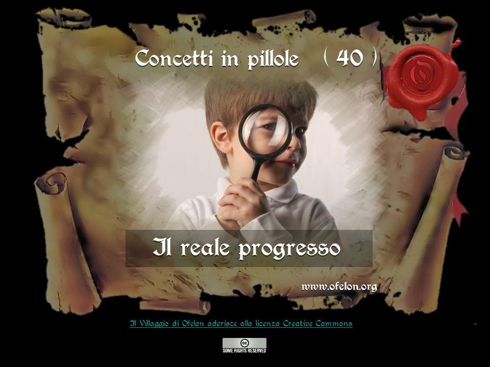 Il reale progresso www.ofelon.org Il Villaggio di Ofelon aderisce alla licenza Creative Commons Concetti in pillole ( 40 )