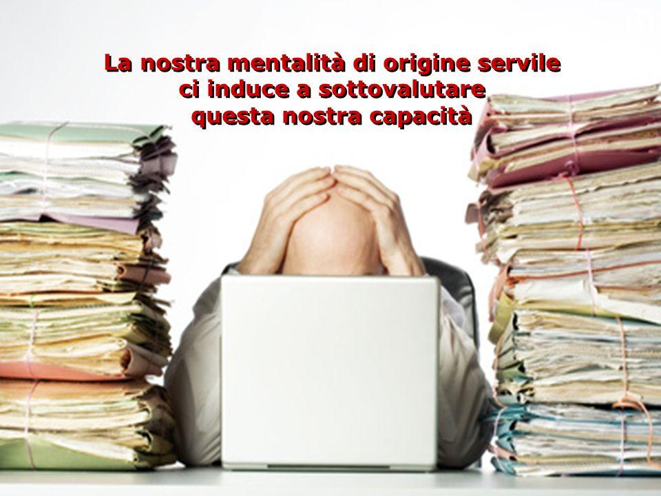 La nostra mentalità di origine servile ci induce a sottovalutare questa nostra capacità La nostra mentalità di origine servile ci induce a sottovalutare questa nostra capacità O