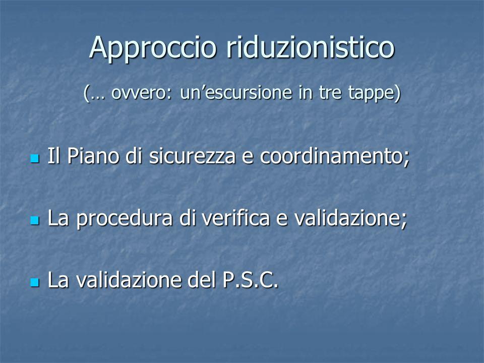 Approccio riduzionistico (… ovvero: unescursione in tre tappe) Il Piano di sicurezza e coordinamento; Il Piano di sicurezza e coordinamento; La procedura di verifica e validazione; La procedura di verifica e validazione; La validazione del P.S.C.