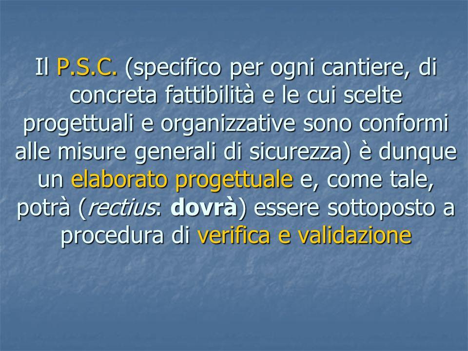 Il P.S.C. (specifico per ogni cantiere, di concreta fattibilità e le cui scelte progettuali e organizzative sono conformi alle misure generali di sicu