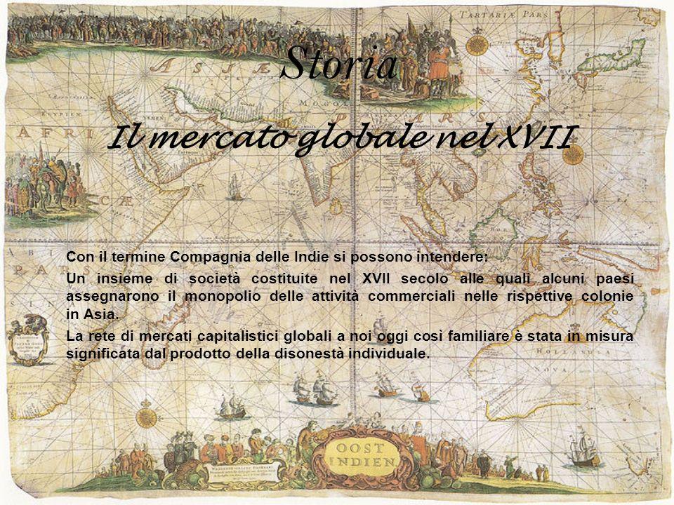 Storia Il mercato globale nel XVII Con il termine Compagnia delle Indie si possono intendere: Un insieme di società costituite nel XVII secolo alle qu