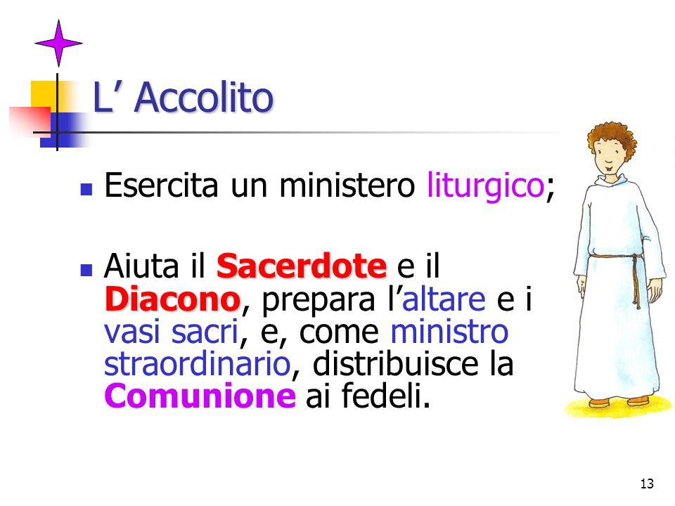 13 L Accolito Esercita un ministero liturgico; Sacerdote Diacono Aiuta il Sacerdote e il Diacono, prepara laltare e i vasi sacri, e, come ministro str