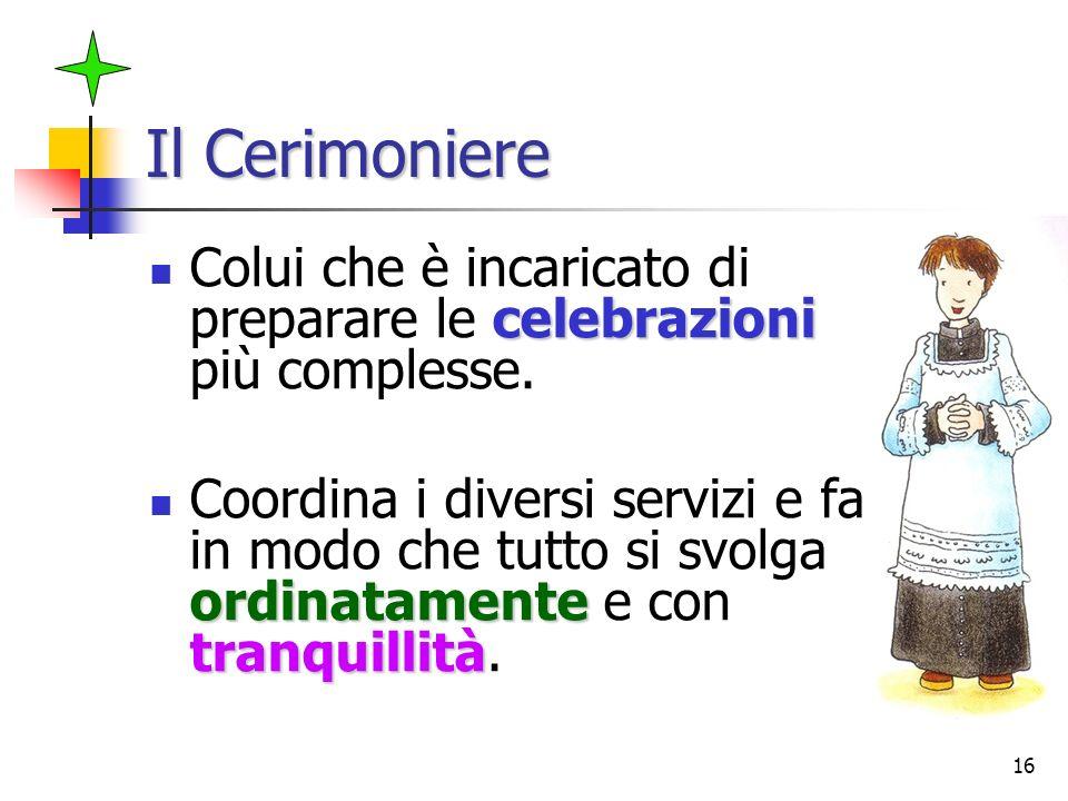 16 Il Cerimoniere celebrazioni Colui che è incaricato di preparare le celebrazioni più complesse. ordinatamente tranquillità Coordina i diversi serviz