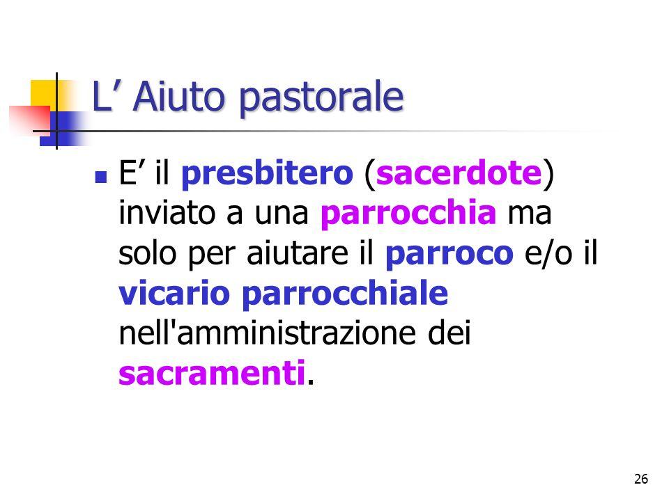 26 L Aiuto pastorale E il presbitero (sacerdote) inviato a una parrocchia ma solo per aiutare il parroco e/o il vicario parrocchiale nell'amministrazi
