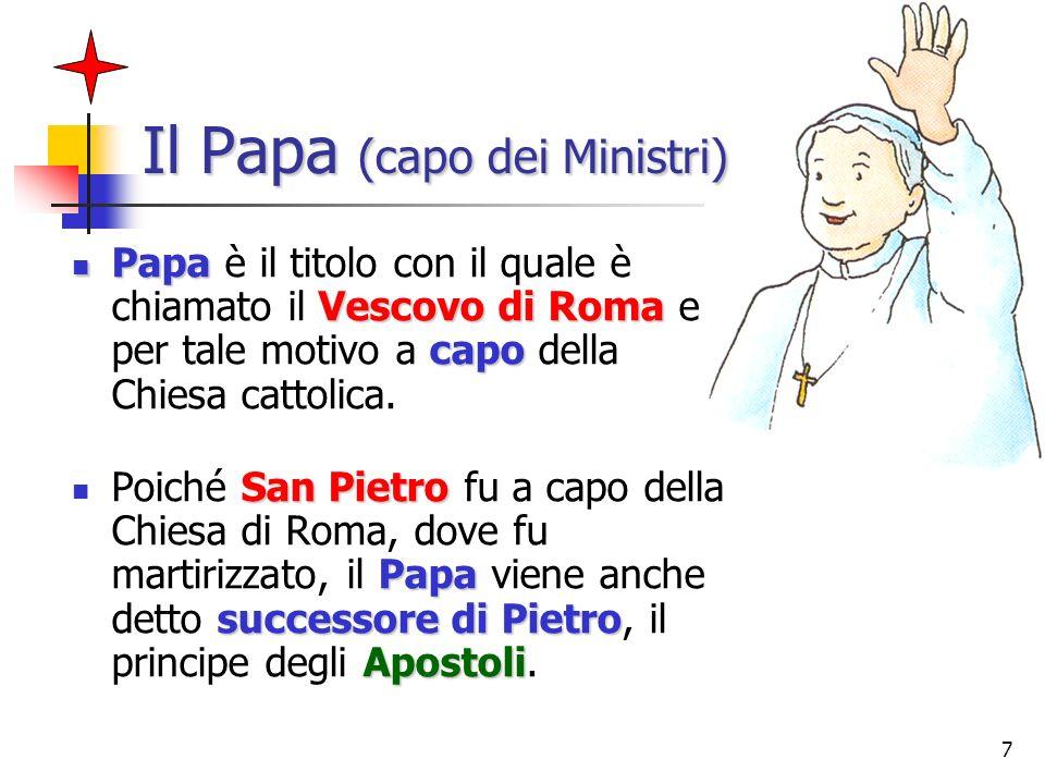 7 Il Papa (capo dei Ministri) Papa Vescovo di Roma capo Papa è il titolo con il quale è chiamato il Vescovo di Roma e per tale motivo a capo della Chi