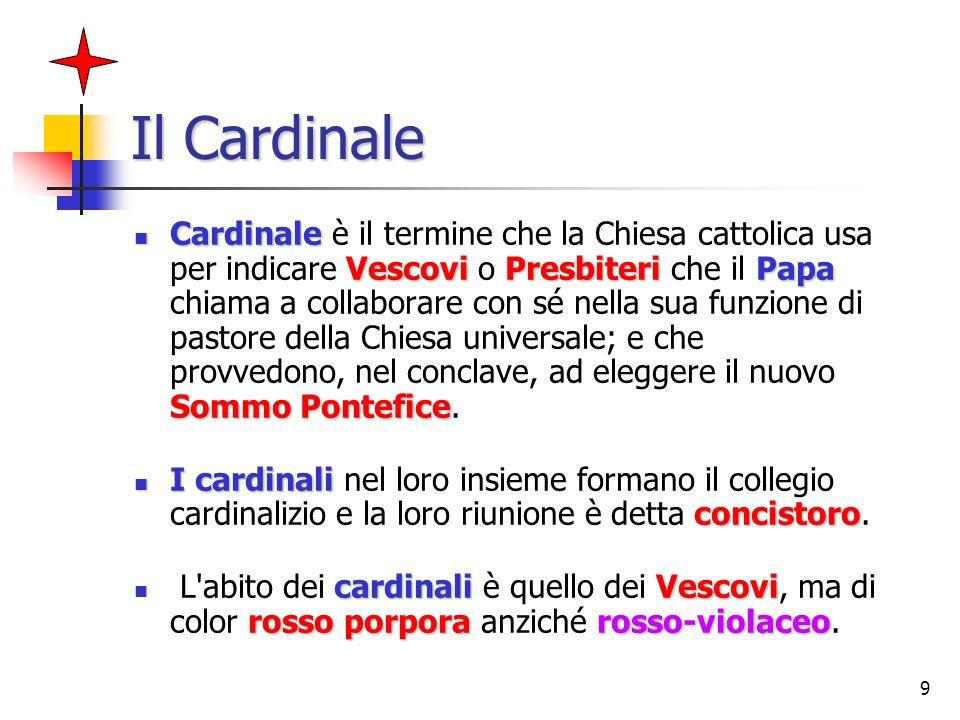 9 Il Cardinale Cardinale VescoviPresbiteriPapa Sommo Pontefice Cardinale è il termine che la Chiesa cattolica usa per indicare Vescovi o Presbiteri ch