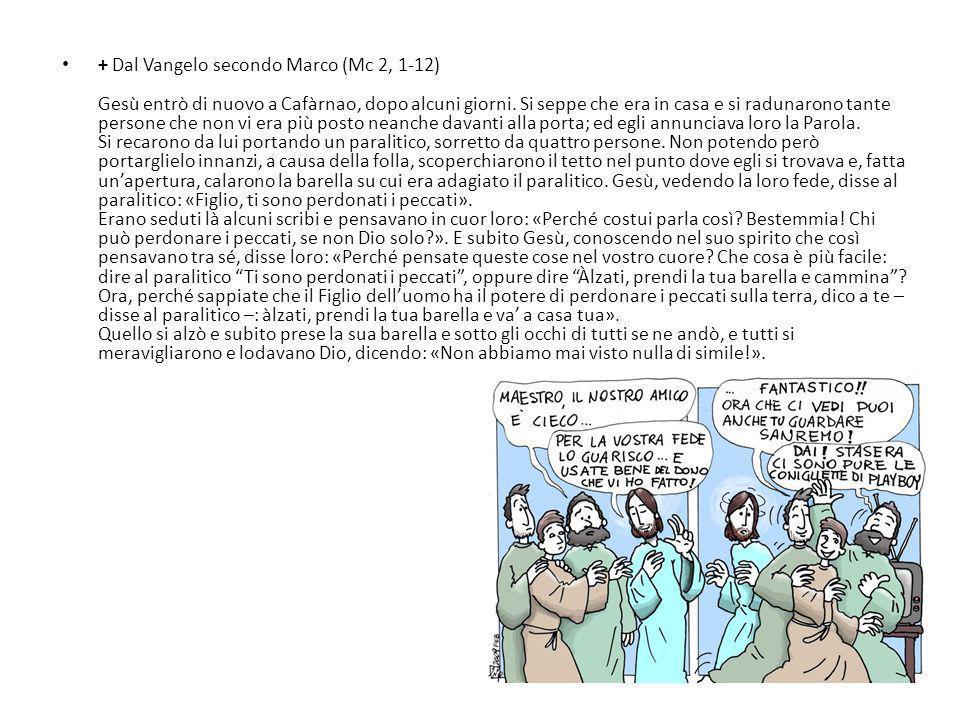 + Dal Vangelo secondo Marco (Mc 2, 1-12) Gesù entrò di nuovo a Cafàrnao, dopo alcuni giorni.